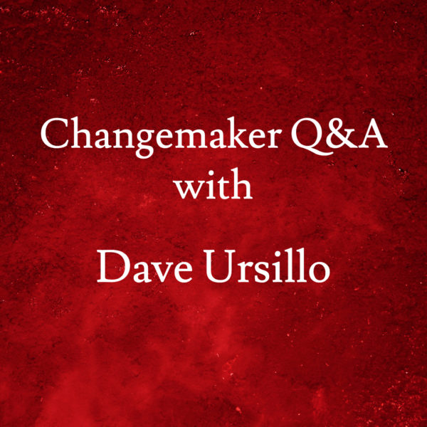 Changemaker Q&A with Dave Ursillo