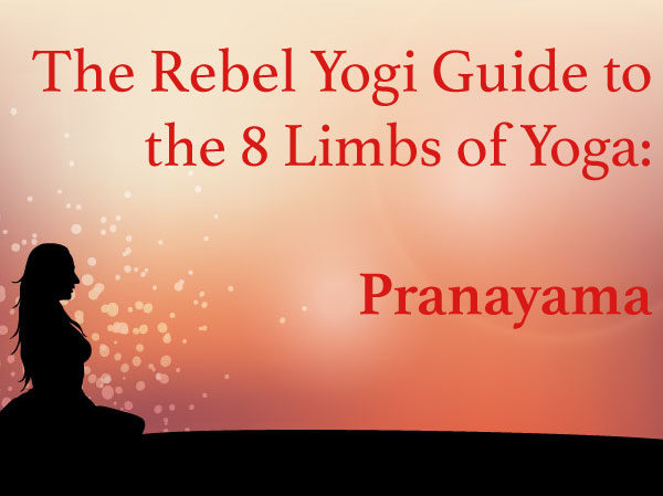 The Rebel Yogi Guide to the 8 Limbs of Yoga: Pranayama