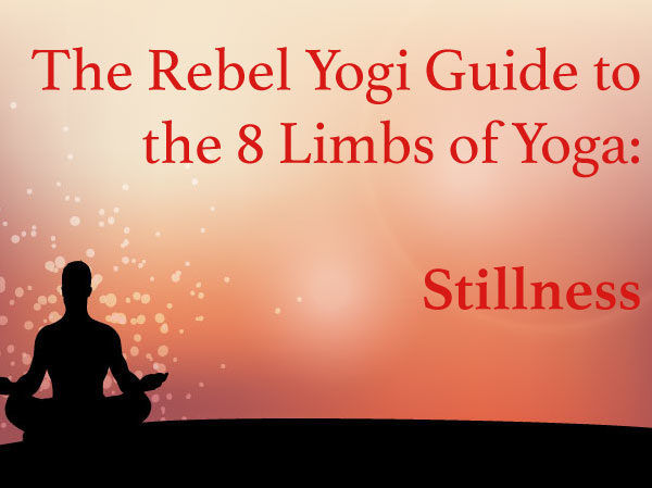 The Rebel Yogi Guide to the 8 Limbs of Yoga: Stillness