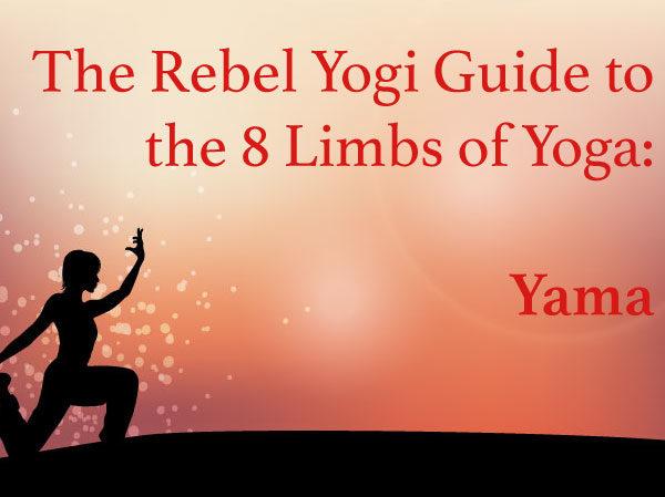 The Rebel Yogi Guide to the 8 Limbs of Yoga: Yama