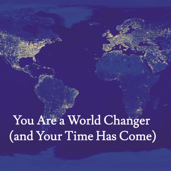 I Am a World Changer (and My Time Has Come)