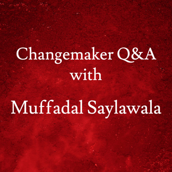 Changemaker Q&A with Muffadal Saylawala