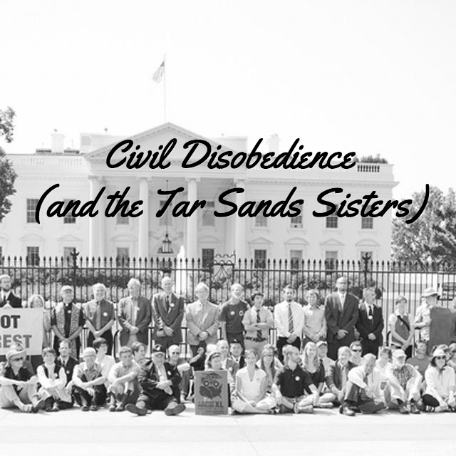 Civil Disobedience (and the Tar Sands Sisters)