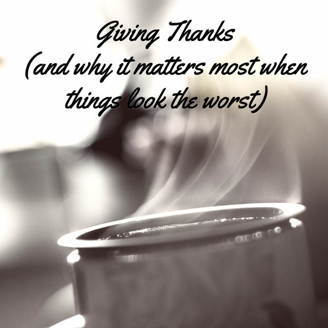 Giving Thanks (and why it matters most when things look the worst)