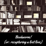 Bookworm! (or: recapturing a lost love)