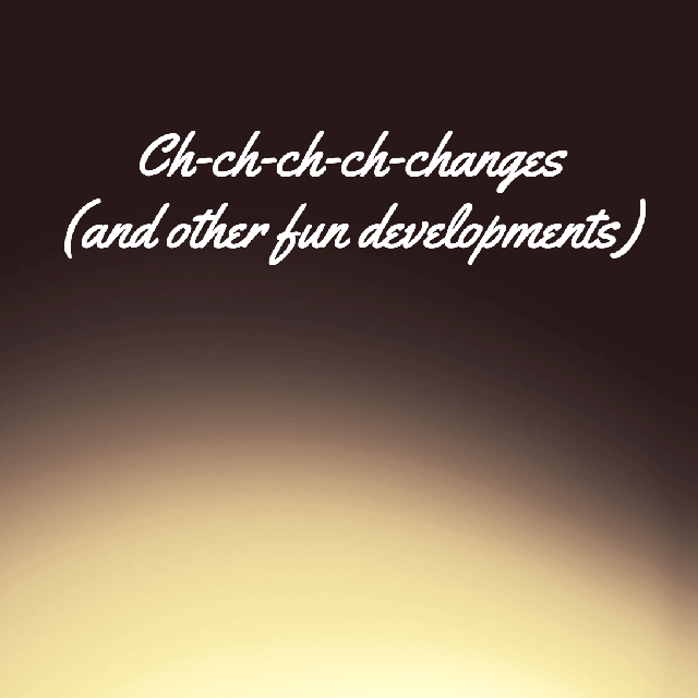 Ch-ch-ch-ch-changes (and other fun developments)