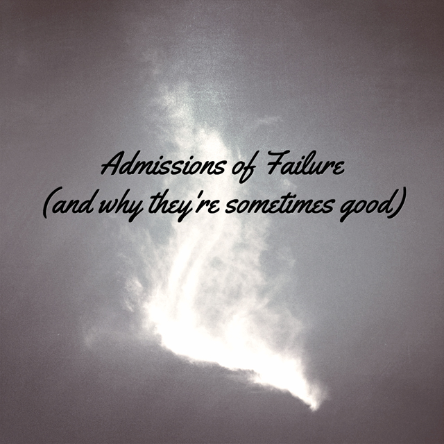 Admissions of Failure (and why they're sometimes good)