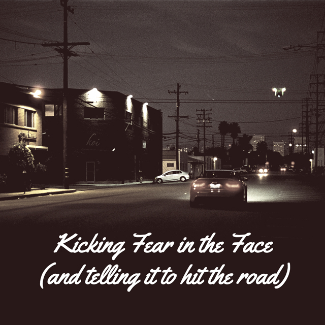 Kicking Fear in the Face (and telling it to hit the road)