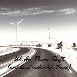 We Are Power Shift (and the Leadership Team)