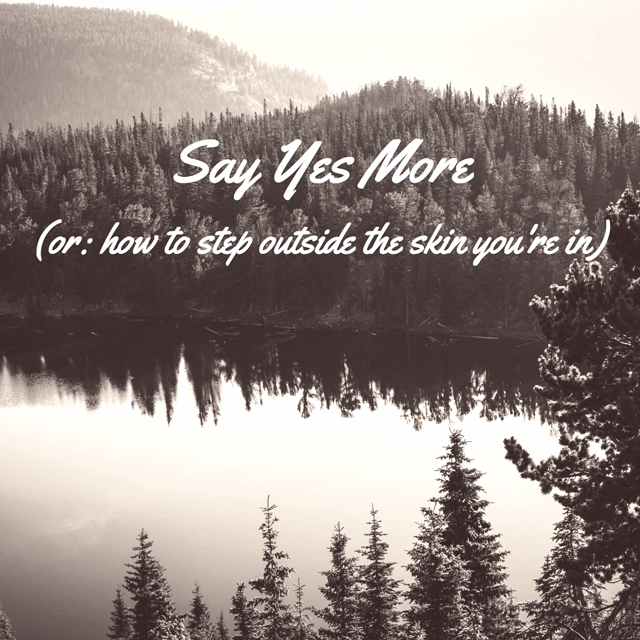 Say Yes More (or: how to step outside the skin you're in)