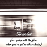 Stranded (or: going with the flow when you've got no other choice)
