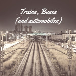 Trains, Buses (and automobiles)