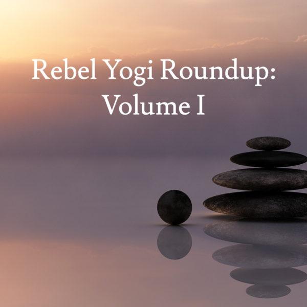 Rebel Yogi Roundup: Volume I