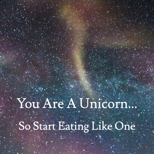 You Are A Unicorn (So Start Eating Like One)