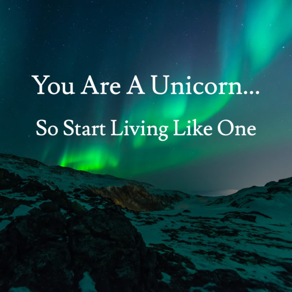 You Are A Unicorn (So Start Living Like One)