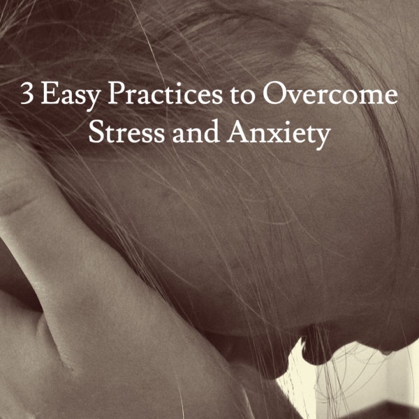 3 Easy Practices to Overcome Stress and Anxiety