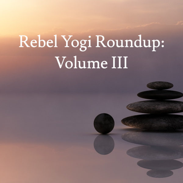 Rebel Yogi Roundup: Volume III