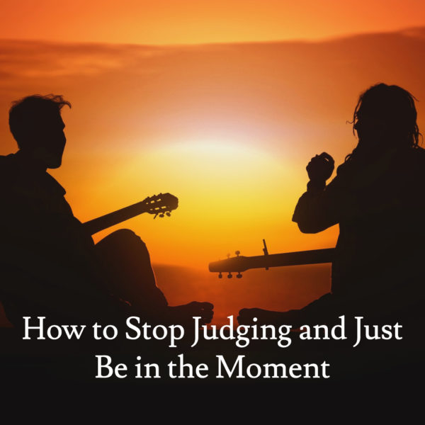 How to Stop Judging and Just Be in the Moment