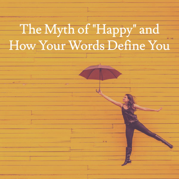 "The Myth of ""Happy"" and How Your Words Define You"