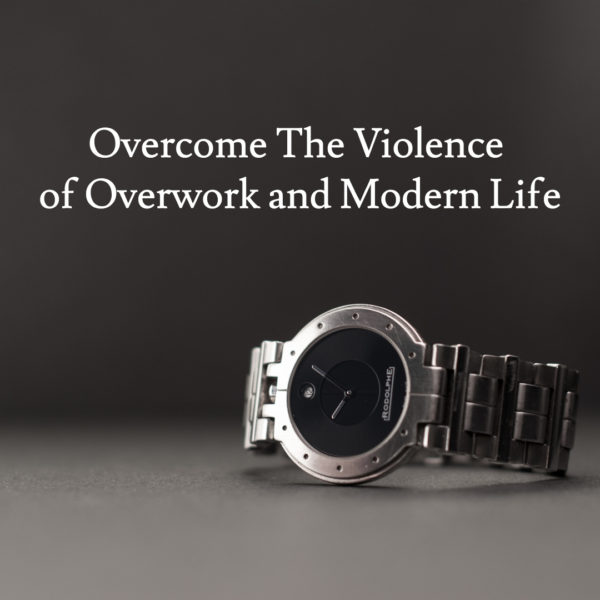 Overcome The Violence of Overwork and Modern Life