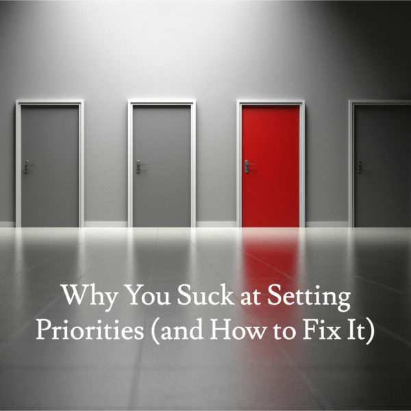 Why You Suck at Setting Priorities (and How to Fix It)