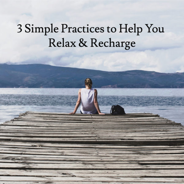 3 Simple Practices to Help You Relax & Recharge