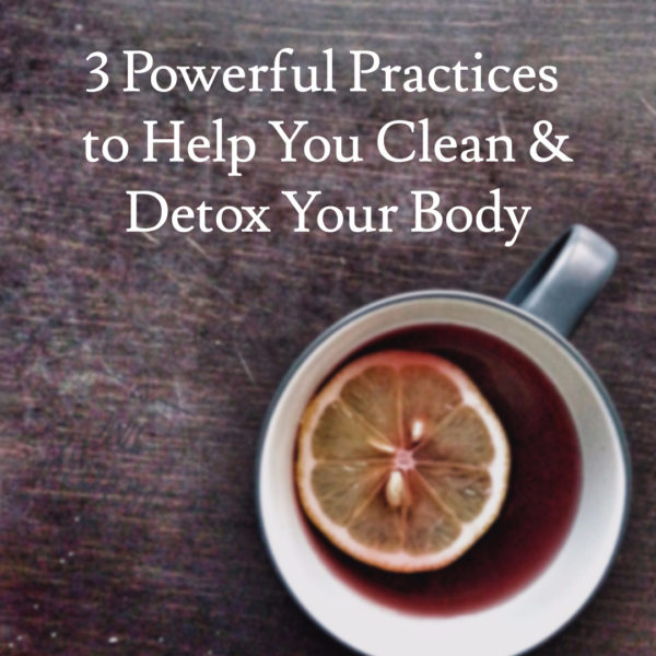 3 Powerful Practices to Help You Clean & Detox Your Body