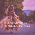 3 Playful Practices to Make Life Fun Again