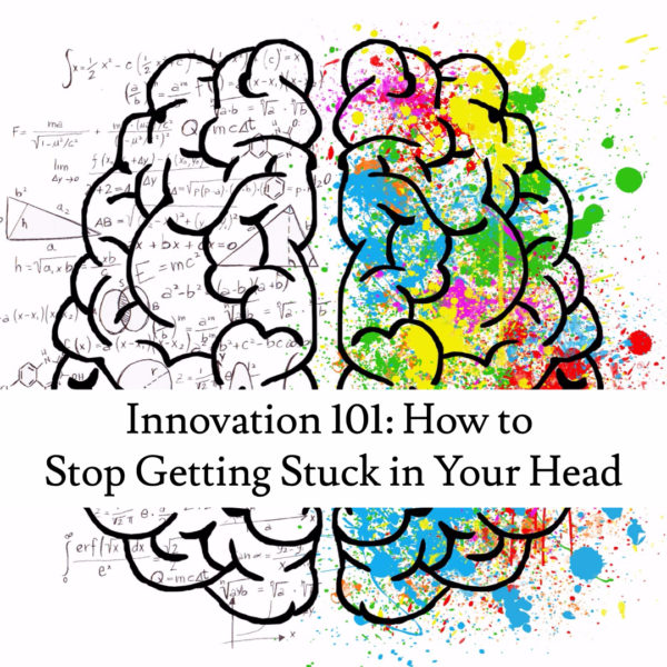 Innovation 101: How to Stop Getting Stuck in Your Head