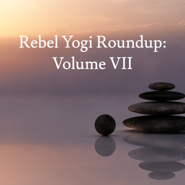 Rebel Yogi Roundup: Volume VII