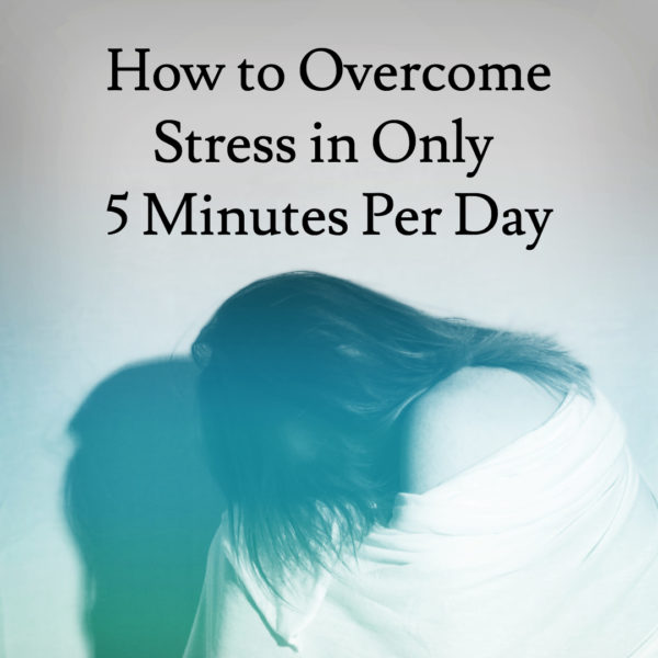 How To Overcome Stress in Only 5 Minutes Per Day