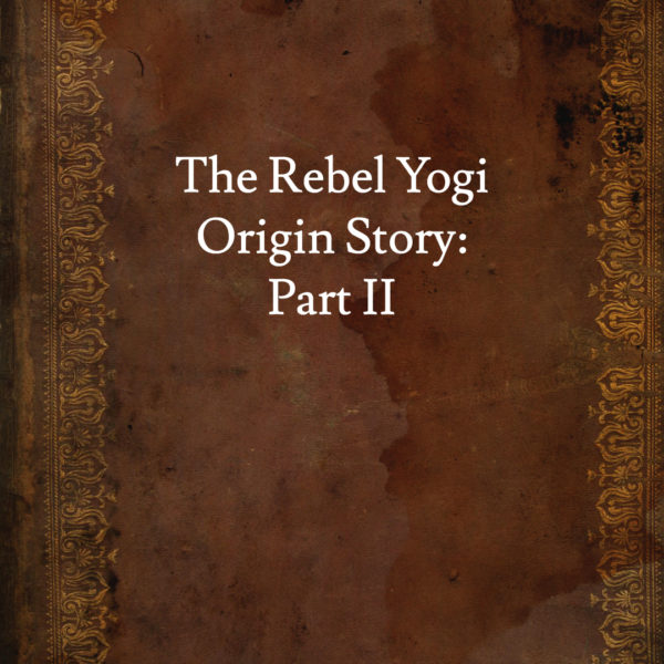 The Rebel Yogi Origin Story – Part 2