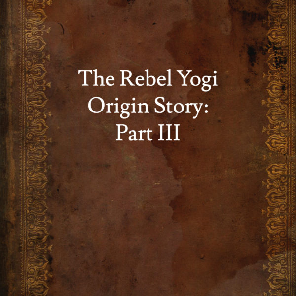 The Rebel Yogi Origin Story – Part 3