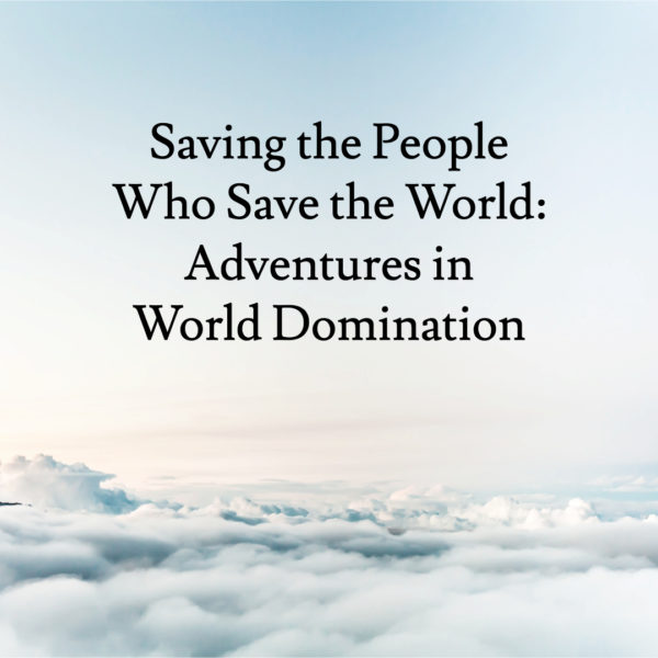 Saving the People Who Save the World: Adventures in World Domination