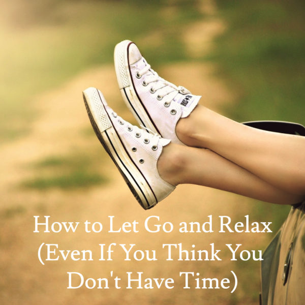 How to Let Go and Relax (Even If You Think You Don't Have Time)
