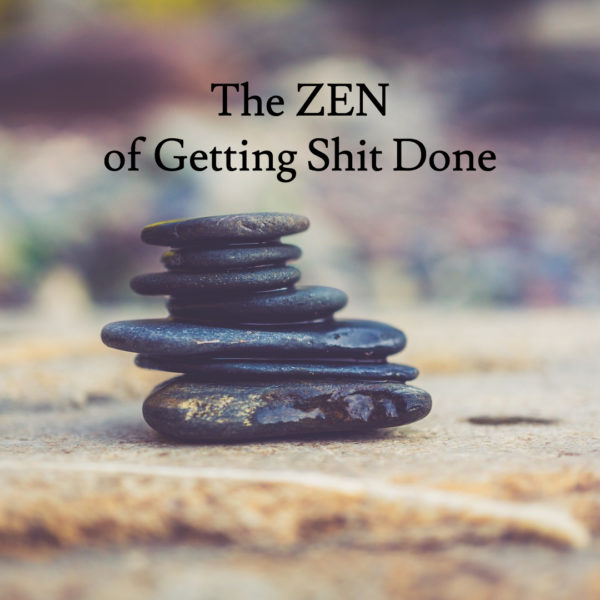The Zen of Getting Shit Done