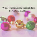 Why I Hustle During the Holidays (It's Not What You Think)