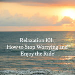 Relaxation 101: How to Stop Worrying and Enjoy the Ride