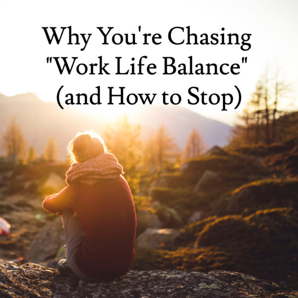 "Why You're Chasing ""Work Life Balance"" (and How to Stop)"