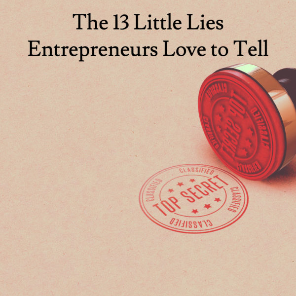 The 13 Little Lies Entrepreneurs Love to Tell