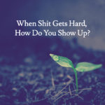 When Shit Gets Hard, How Do You Show Up?